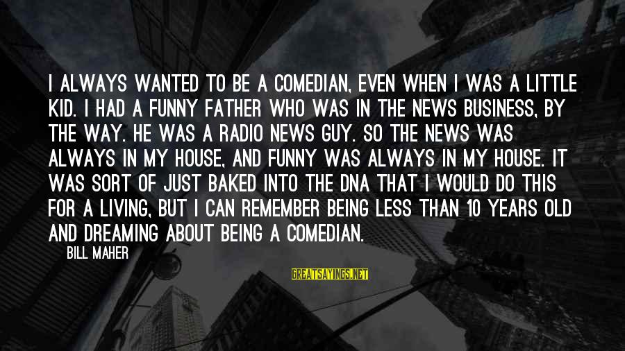 10 Years Old Sayings By Bill Maher: I always wanted to be a comedian, even when I was a little kid. I