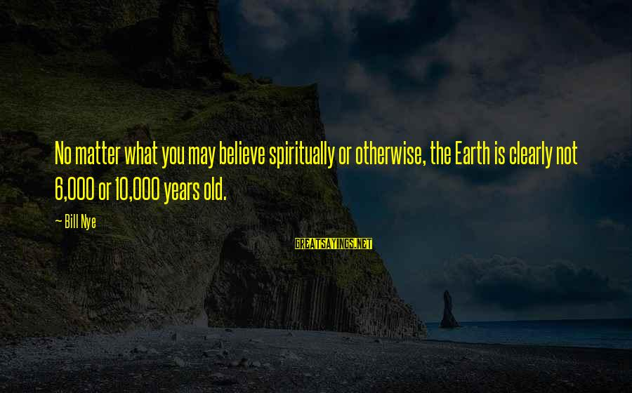 10 Years Old Sayings By Bill Nye: No matter what you may believe spiritually or otherwise, the Earth is clearly not 6,000