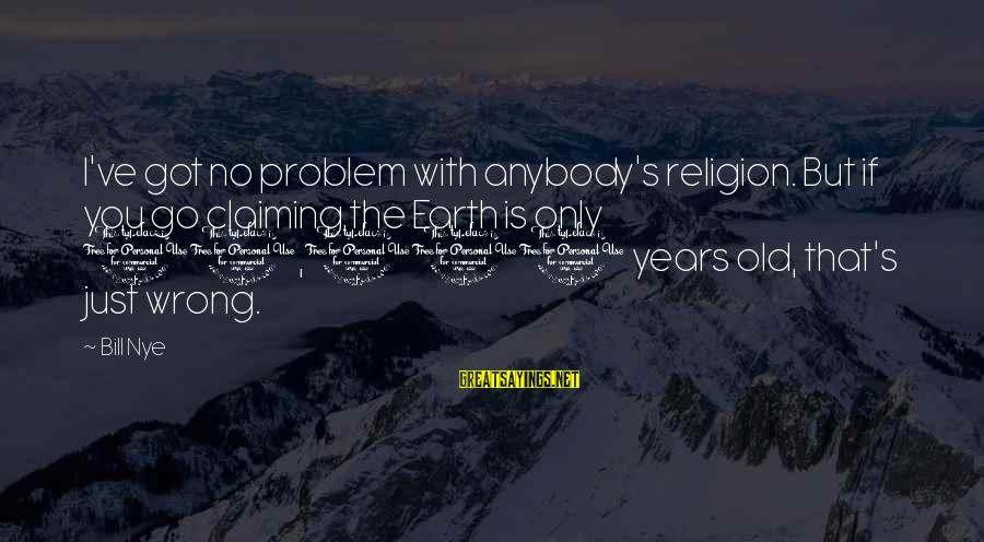 10 Years Old Sayings By Bill Nye: I've got no problem with anybody's religion. But if you go claiming the Earth is