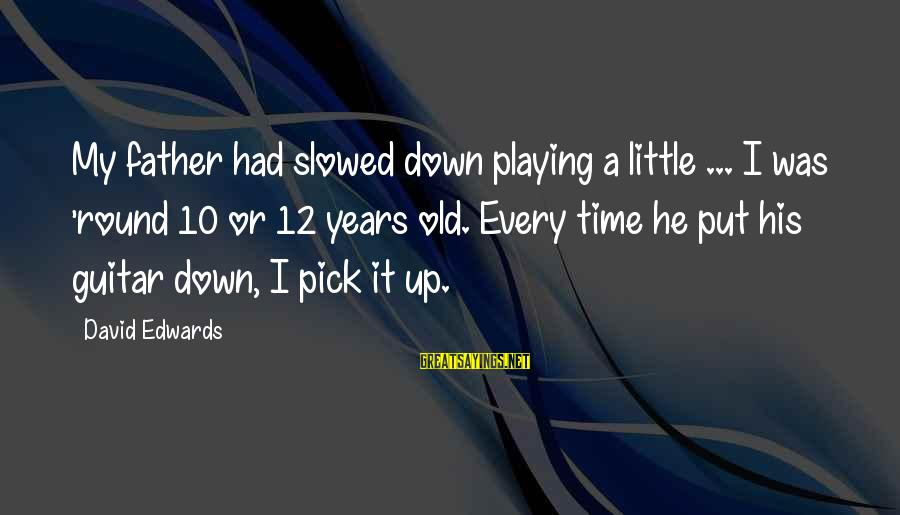 10 Years Old Sayings By David Edwards: My father had slowed down playing a little ... I was 'round 10 or 12