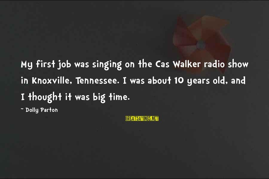 10 Years Old Sayings By Dolly Parton: My first job was singing on the Cas Walker radio show in Knoxville, Tennessee. I
