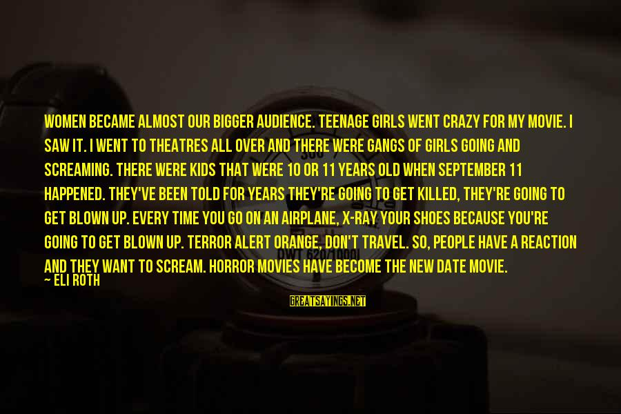 10 Years Old Sayings By Eli Roth: Women became almost our bigger audience. Teenage girls went crazy for my movie. I saw