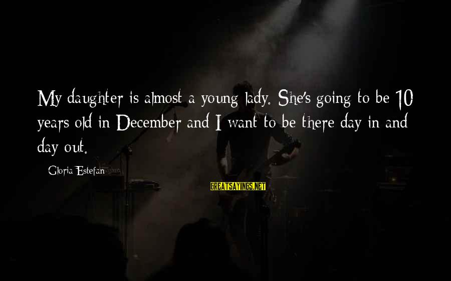 10 Years Old Sayings By Gloria Estefan: My daughter is almost a young lady. She's going to be 10 years old in