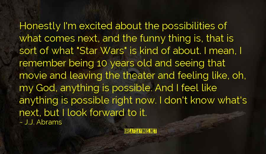 10 Years Old Sayings By J.J. Abrams: Honestly I'm excited about the possibilities of what comes next, and the funny thing is,