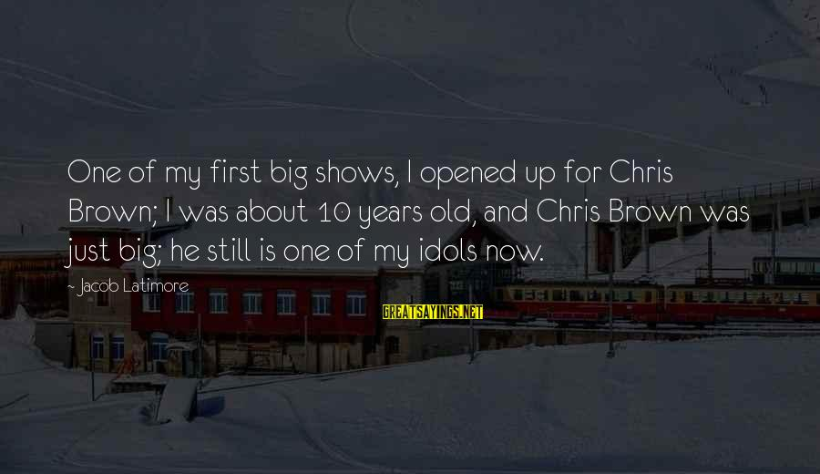 10 Years Old Sayings By Jacob Latimore: One of my first big shows, I opened up for Chris Brown; I was about