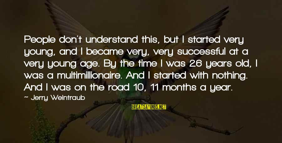 10 Years Old Sayings By Jerry Weintraub: People don't understand this, but I started very young, and I became very, very successful