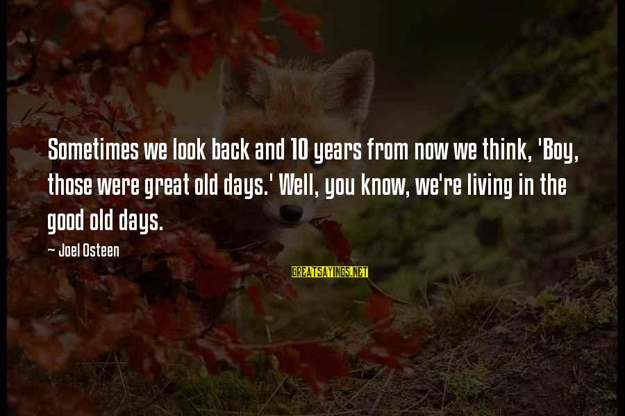 10 Years Old Sayings By Joel Osteen: Sometimes we look back and 10 years from now we think, 'Boy, those were great
