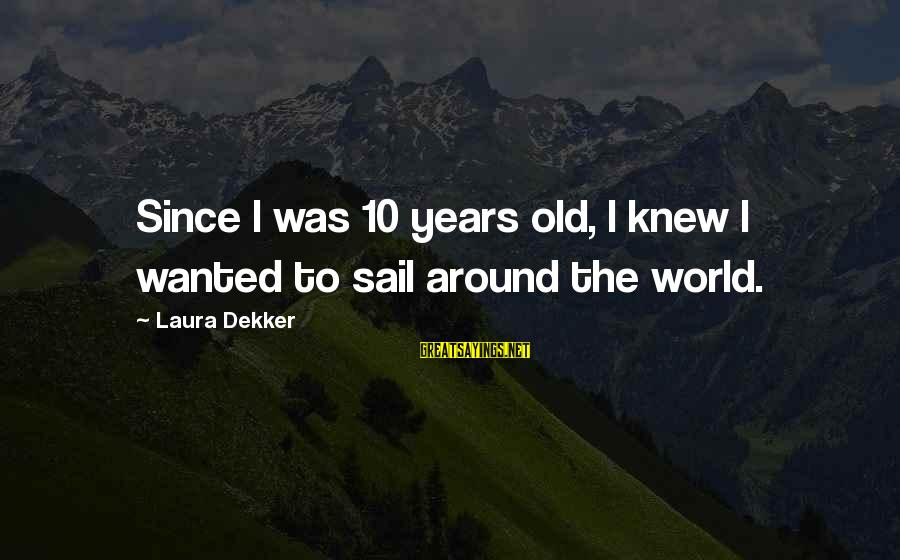 10 Years Old Sayings By Laura Dekker: Since I was 10 years old, I knew I wanted to sail around the world.