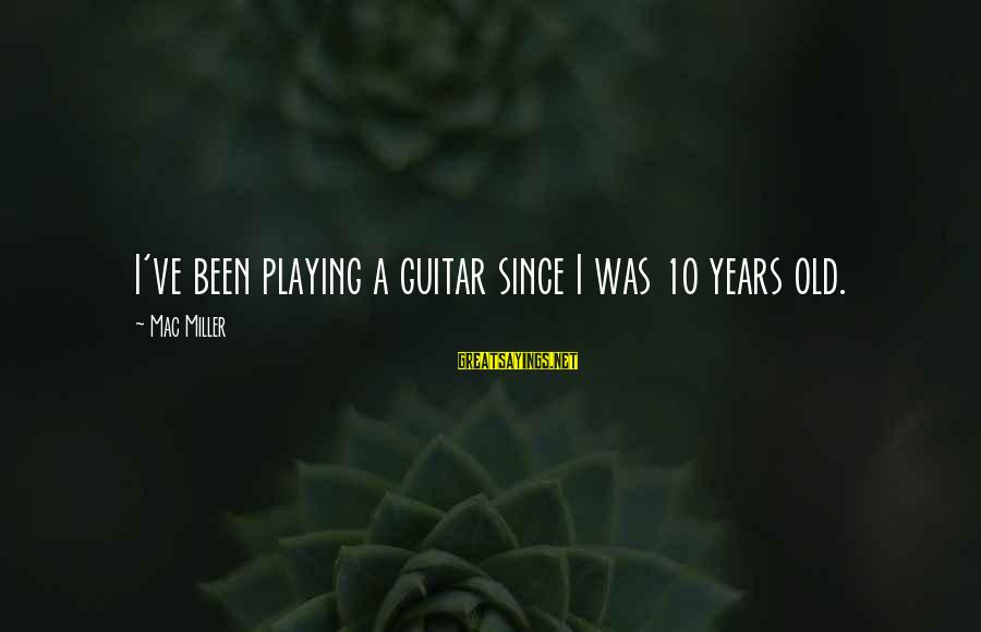 10 Years Old Sayings By Mac Miller: I've been playing a guitar since I was 10 years old.