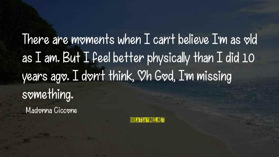 10 Years Old Sayings By Madonna Ciccone: There are moments when I can't believe I'm as old as I am. But I