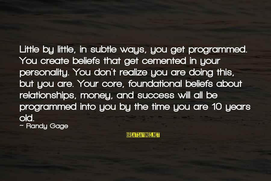 10 Years Old Sayings By Randy Gage: Little by little, in subtle ways, you get programmed. You create beliefs that get cemented