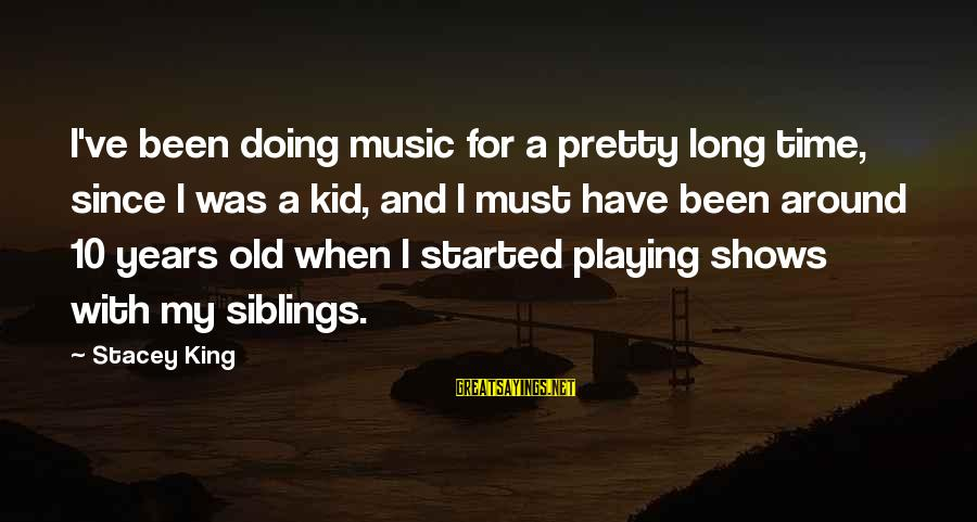 10 Years Old Sayings By Stacey King: I've been doing music for a pretty long time, since I was a kid, and