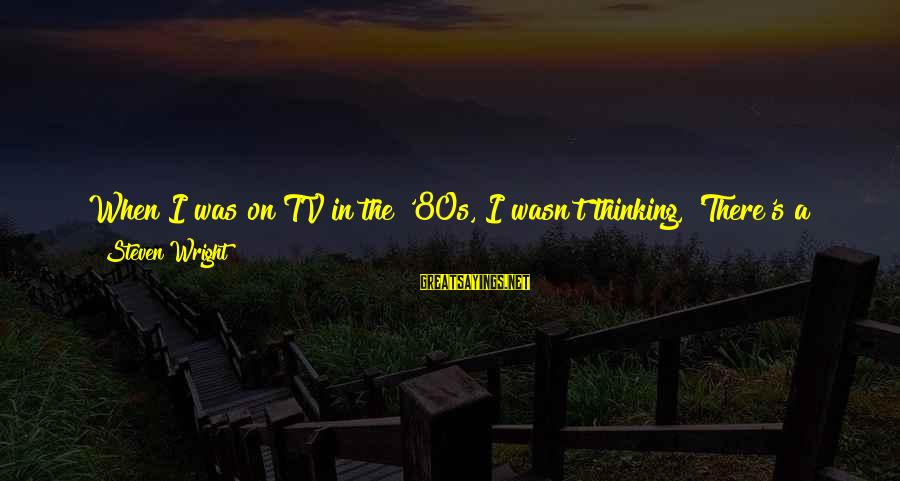 10 Years Old Sayings By Steven Wright: When I was on TV in the '80s, I wasn't thinking, 'There's a 10-year-old kid
