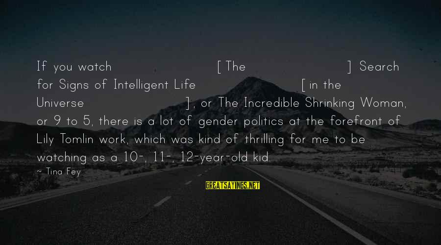 10 Years Old Sayings By Tina Fey: If you watch [The] Search for Signs of Intelligent Life [in the Universe], or The