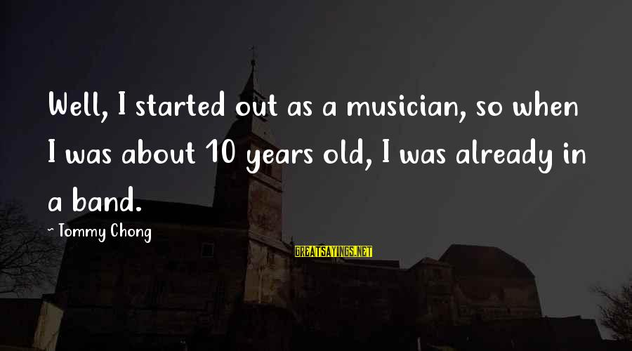 10 Years Old Sayings By Tommy Chong: Well, I started out as a musician, so when I was about 10 years old,