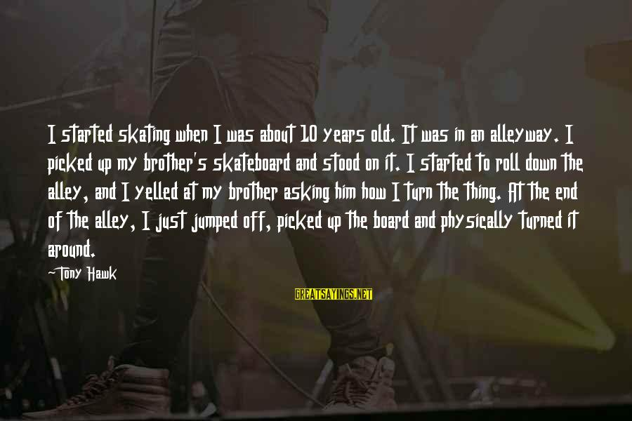 10 Years Old Sayings By Tony Hawk: I started skating when I was about 10 years old. It was in an alleyway.