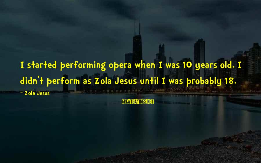 10 Years Old Sayings By Zola Jesus: I started performing opera when I was 10 years old. I didn't perform as Zola