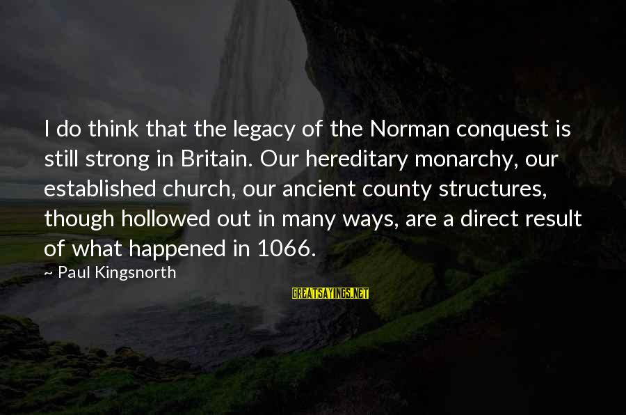 1066 And All That Sayings By Paul Kingsnorth: I do think that the legacy of the Norman conquest is still strong in Britain.