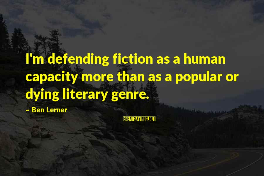 10th Dr Sayings By Ben Lerner: I'm defending fiction as a human capacity more than as a popular or dying literary