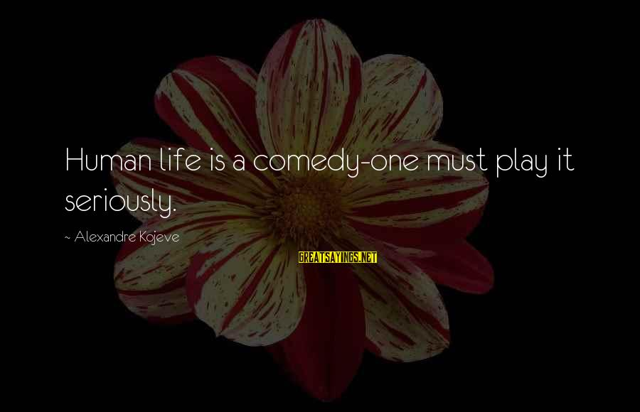 11 Year Anniversary Sayings By Alexandre Kojeve: Human life is a comedy-one must play it seriously.