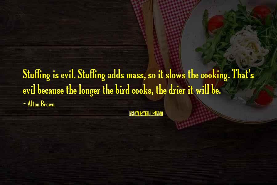 11 Year Anniversary Sayings By Alton Brown: Stuffing is evil. Stuffing adds mass, so it slows the cooking. That's evil because the