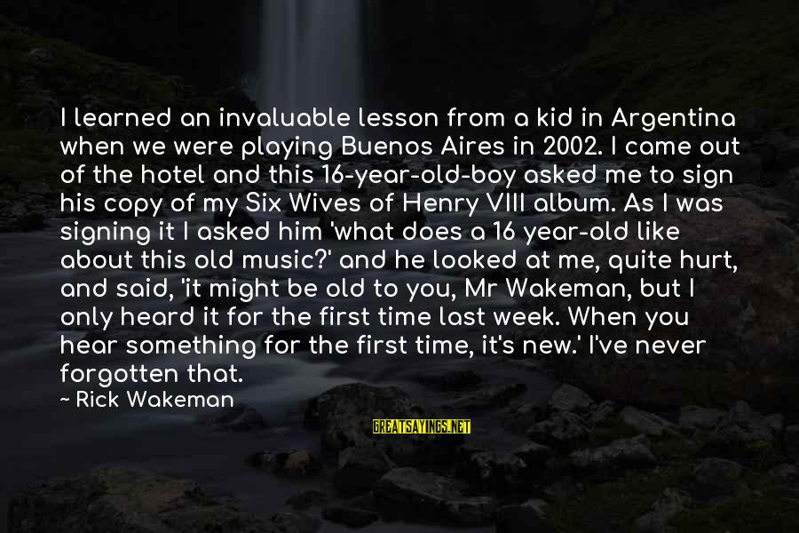 16 Year Old Boy Sayings By Rick Wakeman: I learned an invaluable lesson from a kid in Argentina when we were playing Buenos