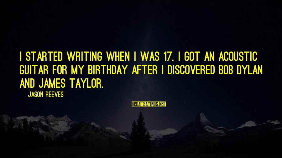 17 Birthday Sayings By Jason Reeves: I started writing when I was 17. I got an acoustic guitar for my birthday