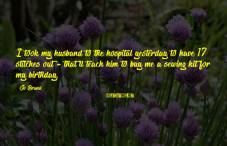 17 Birthday Sayings By Jo Brand: I took my husband to the hospital yesterday to have 17 stitches out - that'll