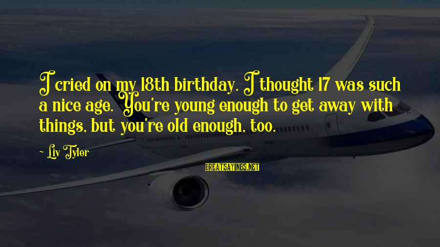 17 Birthday Sayings By Liv Tyler: I cried on my 18th birthday. I thought 17 was such a nice age. You're