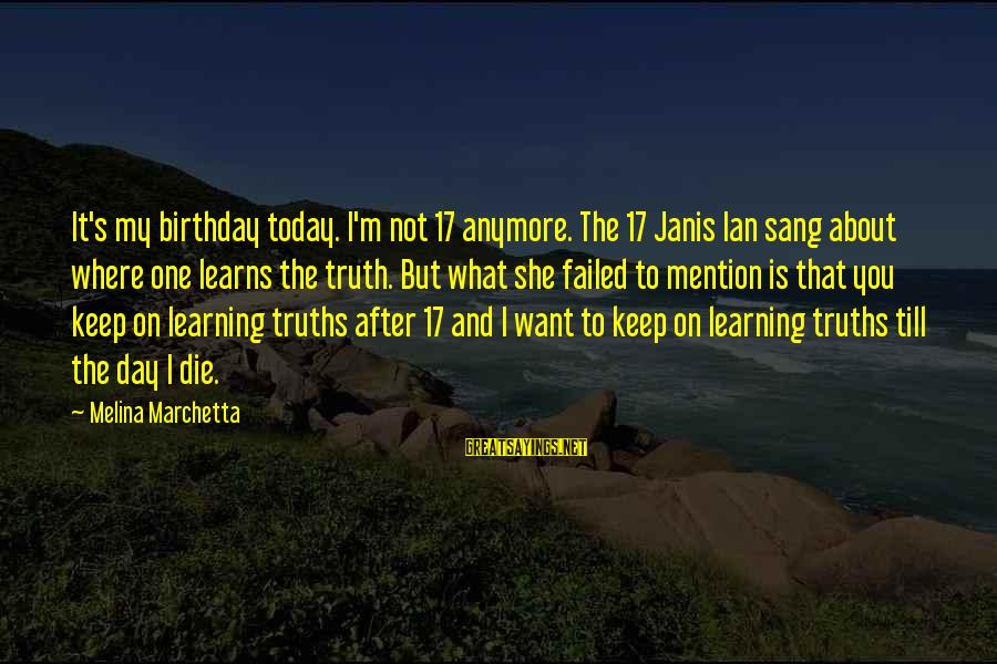 17 Birthday Sayings By Melina Marchetta: It's my birthday today. I'm not 17 anymore. The 17 Janis Ian sang about where