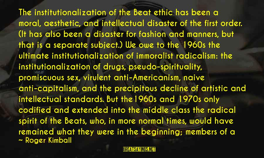 1960s Fashion Sayings By Roger Kimball: The institutionalization of the Beat ethic has been a moral, aesthetic, and intellectual disaster of