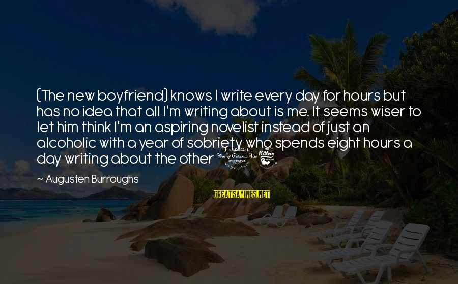 2 Year Sobriety Sayings By Augusten Burroughs: (The new boyfriend) knows I write every day for hours but has no idea that