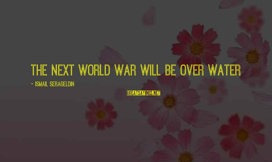 21 Best Military Movie Sayings By Ismail Serageldin: The next World War will be over water