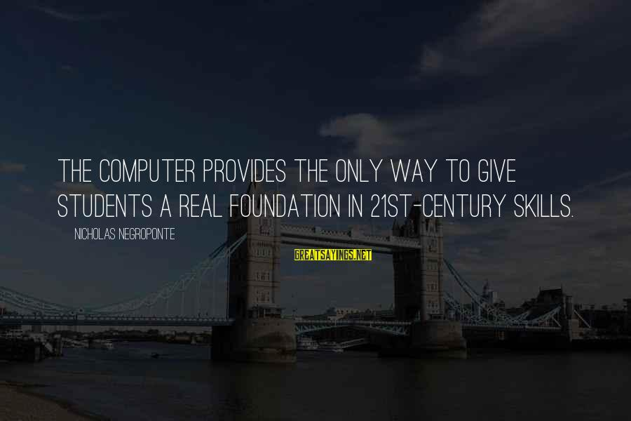 21st Century Skills Sayings By Nicholas Negroponte: The computer provides the only way to give students a real foundation in 21st-century skills.