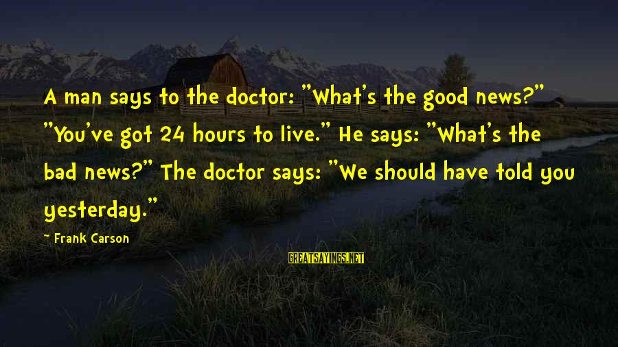 "24 Hours To Live Sayings By Frank Carson: A man says to the doctor: ""What's the good news?"" ""You've got 24 hours to"