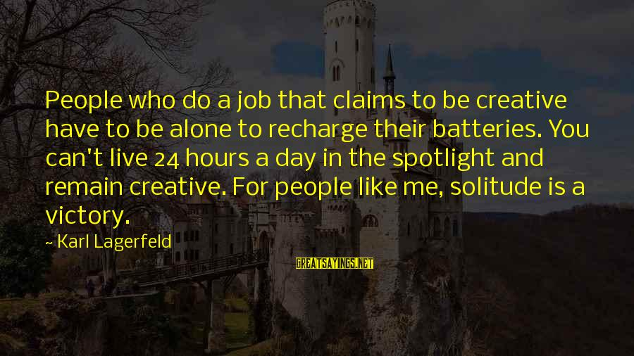 24 Hours To Live Sayings By Karl Lagerfeld: People who do a job that claims to be creative have to be alone to
