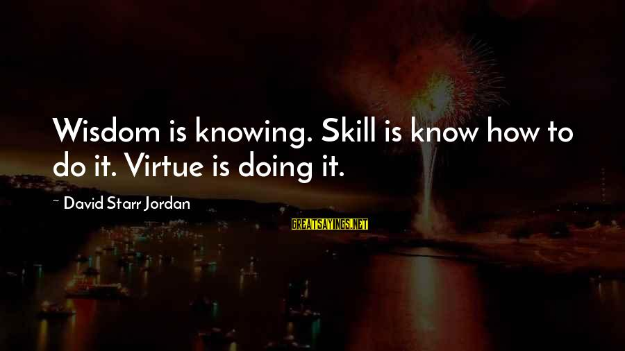 3 Days Before Christmas Sayings By David Starr Jordan: Wisdom is knowing. Skill is know how to do it. Virtue is doing it.