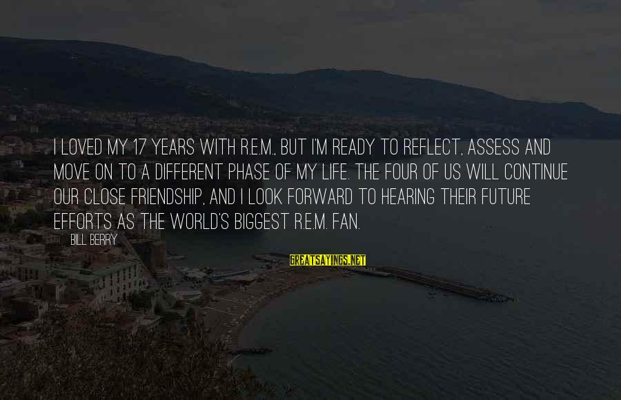 3 Years Friendship Sayings By Bill Berry: I loved my 17 years with R.E.M., but I'm ready to reflect, assess and move