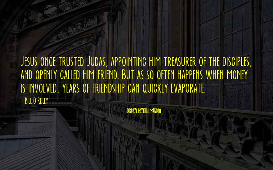 3 Years Friendship Sayings By Bill O'Reilly: Jesus once trusted Judas, appointing him treasurer of the disciples, and openly called him friend.