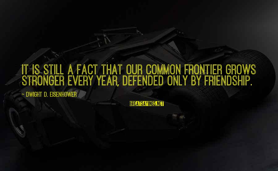 3 Years Friendship Sayings By Dwight D. Eisenhower: It is still a fact that our common frontier grows stronger every year, defended only