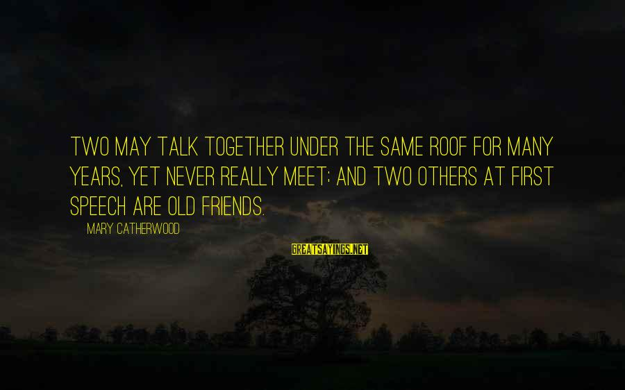 3 Years Friendship Sayings By Mary Catherwood: Two may talk together under the same roof for many years, yet never really meet;
