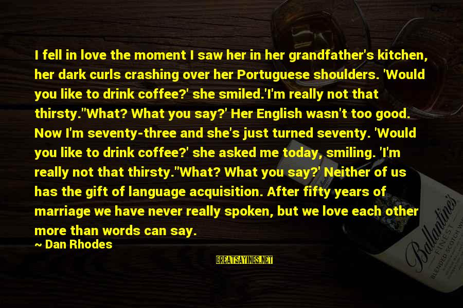 3 Years Of Marriage Sayings By Dan Rhodes: I fell in love the moment I saw her in her grandfather's kitchen, her dark