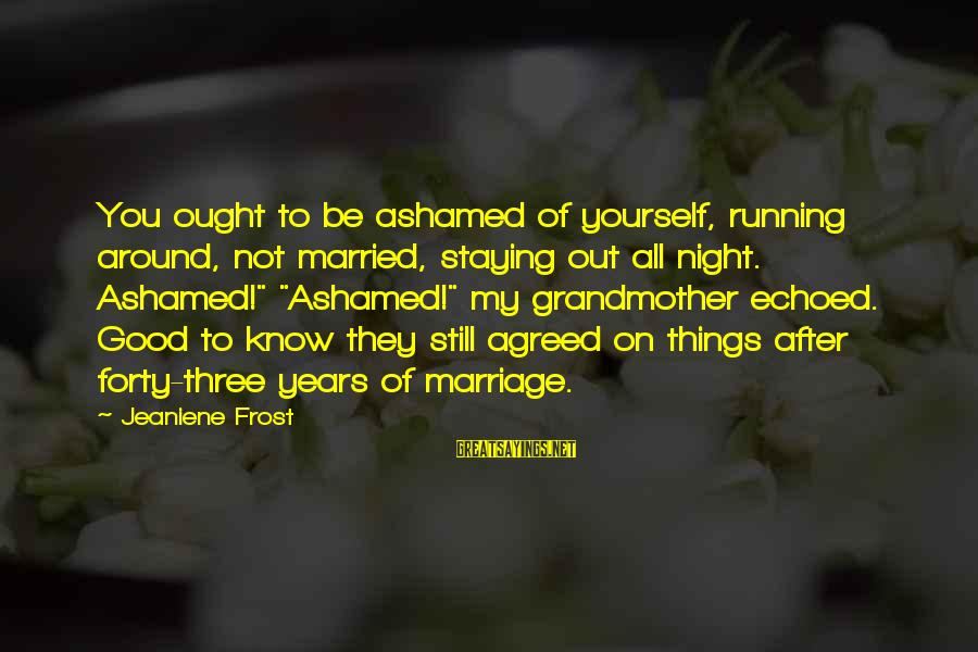 3 Years Of Marriage Sayings By Jeaniene Frost: You ought to be ashamed of yourself, running around, not married, staying out all night.