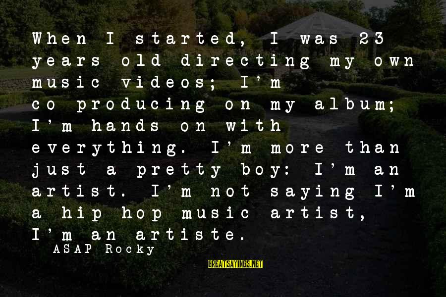 3 Years Old Boy Sayings By ASAP Rocky: When I started, I was 23 years old directing my own music videos; I'm co-producing