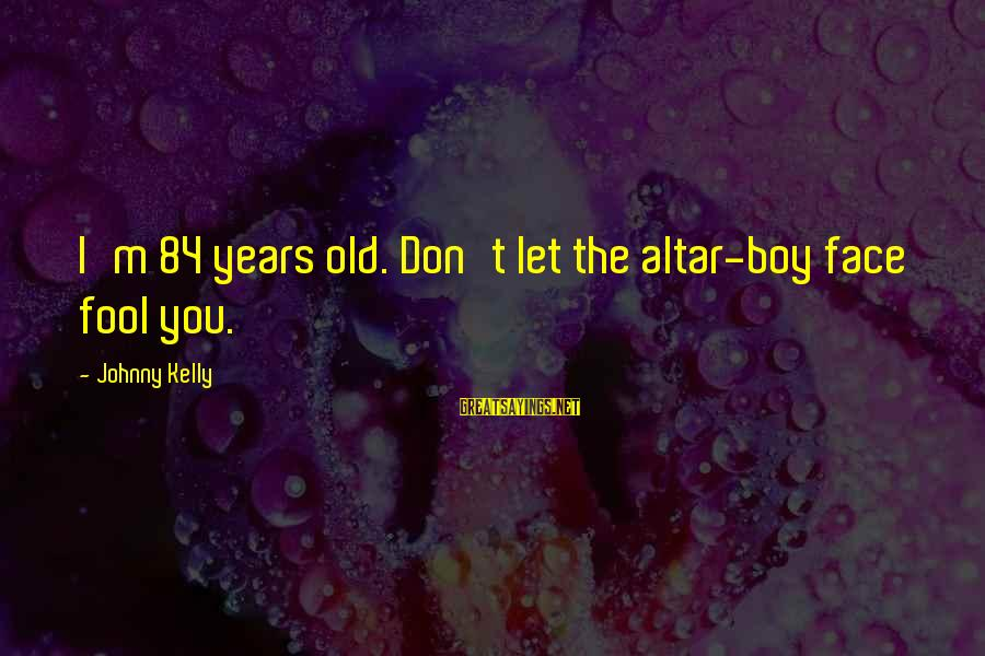 3 Years Old Boy Sayings By Johnny Kelly: I'm 84 years old. Don't let the altar-boy face fool you.