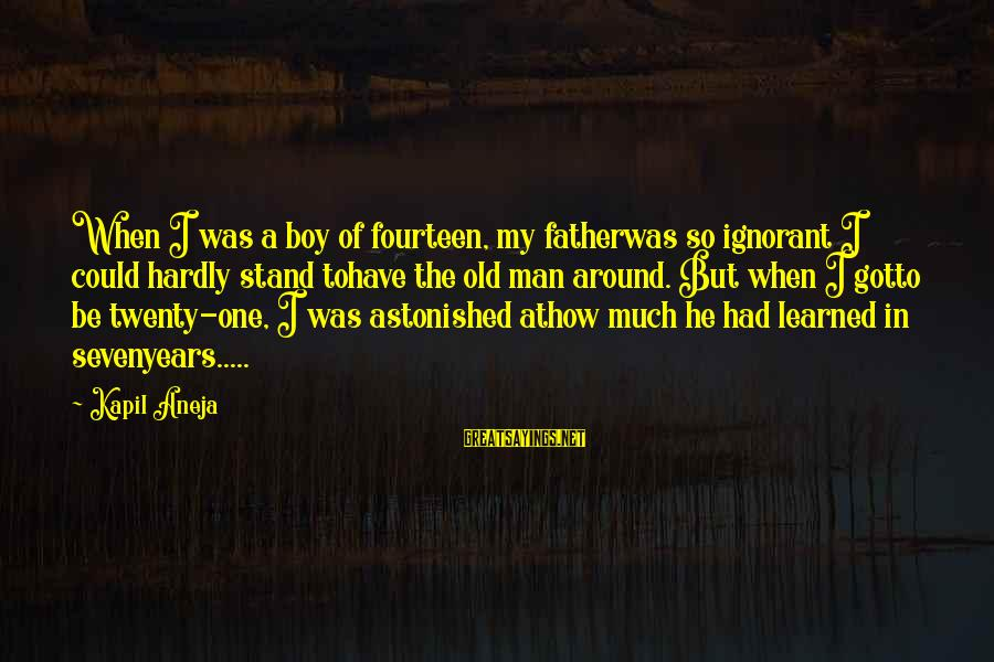 3 Years Old Boy Sayings By Kapil Aneja: When I was a boy of fourteen, my fatherwas so ignorant I could hardly stand