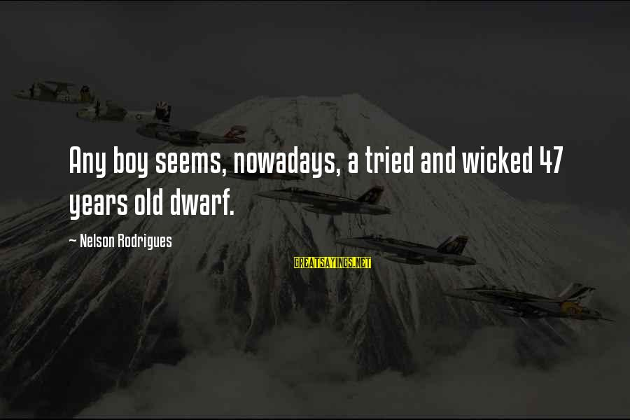 3 Years Old Boy Sayings By Nelson Rodrigues: Any boy seems, nowadays, a tried and wicked 47 years old dwarf.