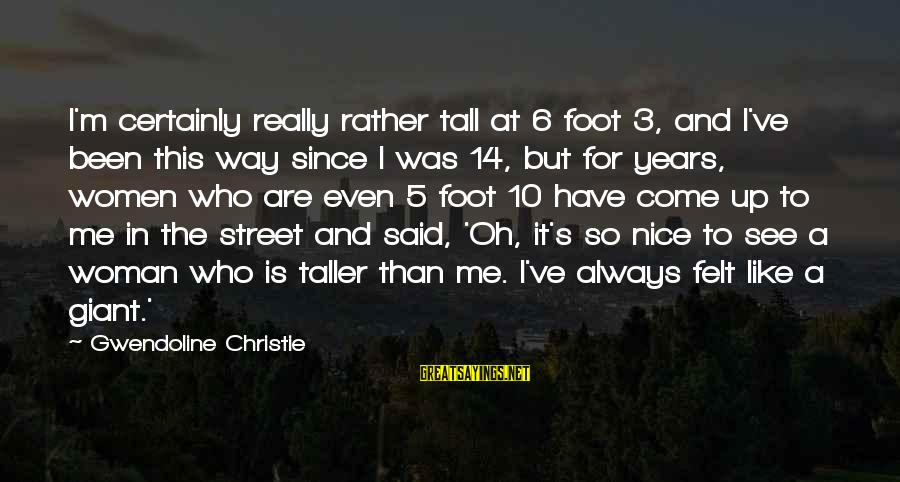 3 Years Sayings By Gwendoline Christie: I'm certainly really rather tall at 6 foot 3, and I've been this way since