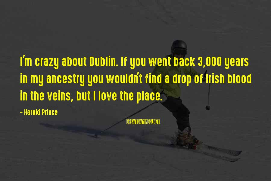 3 Years Sayings By Harold Prince: I'm crazy about Dublin. If you went back 3,000 years in my ancestry you wouldn't