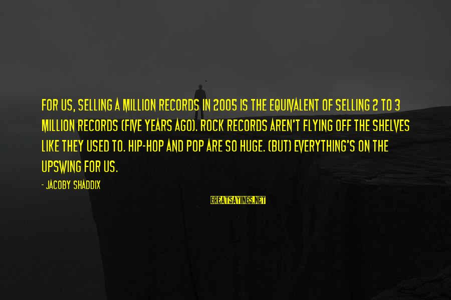 3 Years Sayings By Jacoby Shaddix: For us, selling a million records in 2005 is the equivalent of selling 2 to